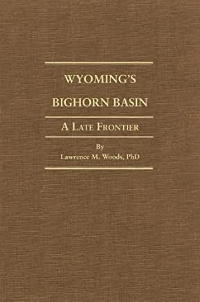 Wyoming's Bighorn Basin: A Late Frontier by Lawrence M. Woods